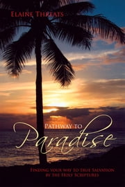 Pathway to Paradise - Finding your way to true Salvation by the Holy Scriptures ebook by Elaine Threats