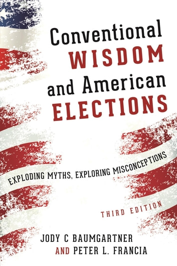 Conventional Wisdom and American Elections - Exploding Myths, Exploring Misconceptions ebook by Peter L. Francia,Jody C. Baumgartner
