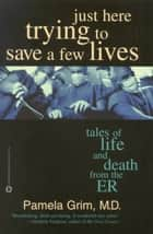 Just Here Trying to Save a Few Lives - Tales of Life and Death from the ER ebook by Pamela Grim, MD