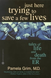 Just Here Trying to Save a Few Lives - Tales of Life and Death from the ER ebook by Pamela Grim