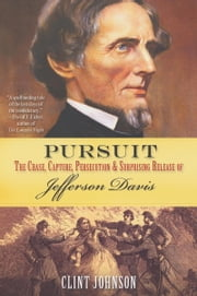 Pursuit - The Chase, Capture, Persecution, and Surprising Release of Confederate President Jefferson Davis ebook by Clint Johnson