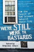 We're Still Here Ya Bastards - How the People of New Orleans Rebuilt Their City ebook by Roberta Brandes Gratz