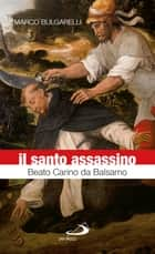 Il santo assassino. Beato Carino da Balsamo ebook by Marco Bulgarelli