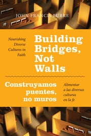 Building Bridges, Not Walls - Construyamos puentes, no muros - Nourishing Diverse Cultures in Faith  Alimentar a las diversas culturas en la fe ebook by John Francis Burke, PhD