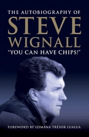 You Can Have Chips - The Autobiography of Steve Wignall ebook by Steve Wignall
