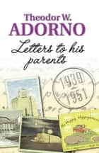 Letters to his Parents - 1939-1951 ebook by Theodor W. Adorno