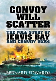 Convoy Will Scatter - The Full Story of Jervis Bay and Convoy HX84 ebook by Bernard Edwards