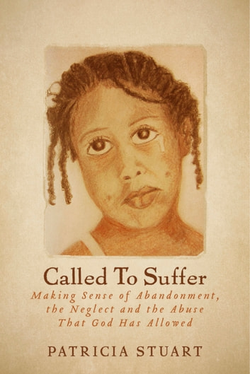 Called To Suffer - Making Sense of Abandonment, The Neglect and The Abuse That God Has Allowed ebook by Patricia Stuart