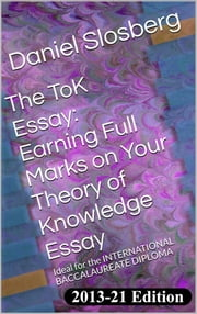 The ToK Essay: Earning Full Marks on Your Theory of Knowledge Essay - Ideal for the INTERNATIONAL BACCALAUREATE DIPLOMA ebook by Daniel Slosberg