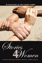 Stories 4 Women - A Collection of True Short Stories ebook by