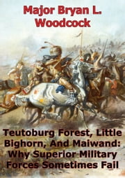 Teutoburg Forest, Little Bighorn, And Maiwand: Why Superior Military Forces Sometimes Fail ebook by Major Michael T. Grissom