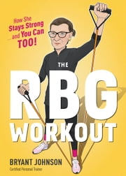The RBG Workout - How She Stays Strong . . . and You Can Too! ebook by Bryant Johnson
