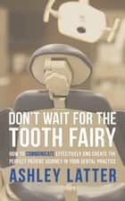 Don't Wait for the Tooth Fairy - How to Communicate Effectively and Create the Perfect Patient Journey in Your Dental Practice ebook by Ashley Latter