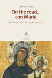 On the road… con Maria - Meditare Maria con John Main ebook by Lorella Fracassa