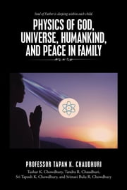 Physics of God, Universe, Humankind, and Peace in Family ebook by Chaudhuri, Professor Tapan K.