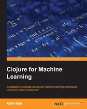 Clojure for Machine Learning ebook by Akhil Wali