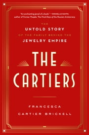 The Cartiers - The Untold Story of the Family Behind the Jewelry Empire ebook by Francesca Cartier Brickell