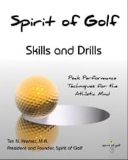 Spirit of Golf: Skills and Drills: Peak Performance Techniques for the Athletic Mind ebook by Tim N. Kremer, M.A.
