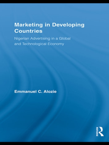 Marketing in Developing Countries - Nigerian Advertising in a Global and Technological Economy ebook by Emmanuel C. Alozie