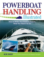 Powerboat Handling Illustrated - How to Make Your Boat Do Exactly What You Want It to Do ebook by Robert Sweet