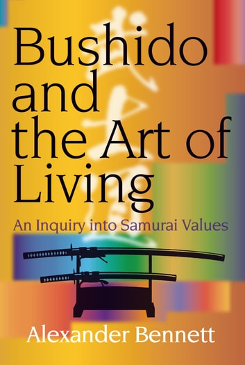 Bushido and the Art of Living - An Inquiry into Samurai Values ebook by Alexander BENNETT
