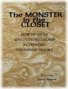 The Monster In The Closet: How To Avoid Adult Chronic Illness By Treating Childhood Trauma ebook by JC Edwards