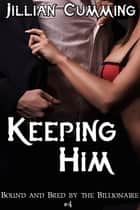 Keeping Him: Bound and Bred by the Billionaire #4 ebook by Jillian Cumming