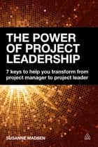 The Power of Project Leadership - 7 Keys to Help You Transform from Project Manager to Project Leader ebook by Susanne Madsen