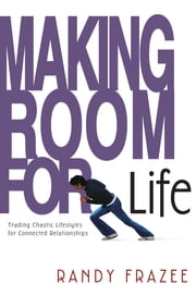 Making Room for Life - Trading Chaotic Lifestyles for Connected Relationships ebook by Randy Frazee
