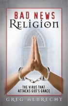 Bad News Religion ebook by Greg Albrecht