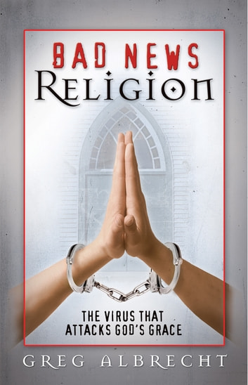 Bad News Religion - The Virus that Attacks God's Grace ebook by Greg Albrecht
