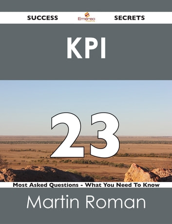 KPI 23 Success Secrets - 23 Most Asked Questions On KPI - What You Need To Know ebook by Martin Roman