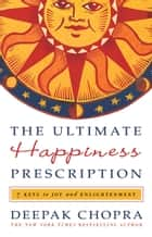 The Ultimate Happiness Prescription - 7 Keys to Joy and Enlightenment ebook by Deepak Chopra, M.D.