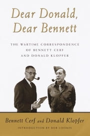 Dear Donald, Dear Bennett - The War Time Letters of Bennett Cerf and Donald Klopfer ebook by Bennett Cerf,Donald Klopfer,Robert D. Loomis