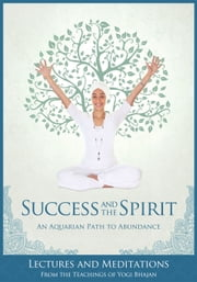 Success and the Spirit - An Aquarian Path to Abundance ebook by Yogi Bhajan