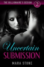 The Billionaire's Design (Part 2): Uncertain Submission - The Billionaire's Design, #2 ebook by Mara Stone