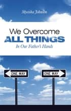 We Overcome All Things ebook by Myeisha Johnson