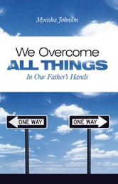 We Overcome All Things - In Our Fathers Hands ebook by Myeisha Johnson