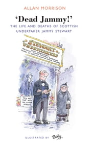 Dead Jammy! - The Life and Deaths of Scottish Undertaker Jammy Stewart ebook by Allan Morrison,Rupert Besley