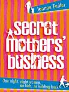 Secret Mothers' Business - One night, eight women, no kids, no holding back ebook by Joanne Fedler