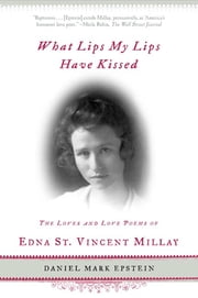 What Lips My Lips Have Kissed - The Loves and Love Poems of Edna St. Vincent Millay ebook by Daniel Mark Epstein