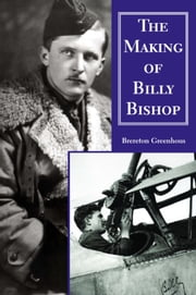 The Making of Billy Bishop - The First World War Exploits of Billy Bishop, VC ebook by Brereton Greenhous