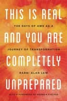 This Is Real and You Are Completely Unprepared - The Days of Awe as a Journey of Transformation ebook by Alan Lew
