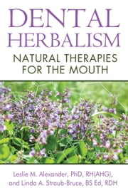 Dental Herbalism - Natural Therapies for the Mouth ebook by Leslie M. Alexander, Ph.D., RH(AHG),Linda A. Straub-Bruce, BS Ed, RDH