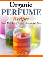 Organic Perfume Recipes - Create Your Own Signature Scent in no time! eBook by Angelina Jacobs
