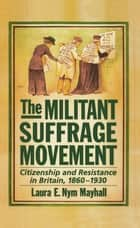 The Militant Suffrage Movement - Citizenship and Resistance in Britain, 1860-1930 ebook by Laura E. Nym Mayhall