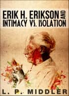 Erik H. Erikson and Intimacy vs. Isolation (Psychosocial Stages of Development) ebook by L.P. Middler