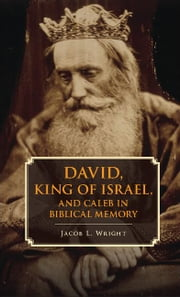 David, King of Israel, and Caleb in Biblical Memory ebook by Wright, Jacob L.
