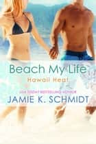 Beach My Life - Hawaii Heat, #3 ebook by Jamie K. Schmidt