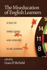 The Miseducation of English Learners - A Tale of Three States and Lessons to be Learned ebook by Grace P. McField